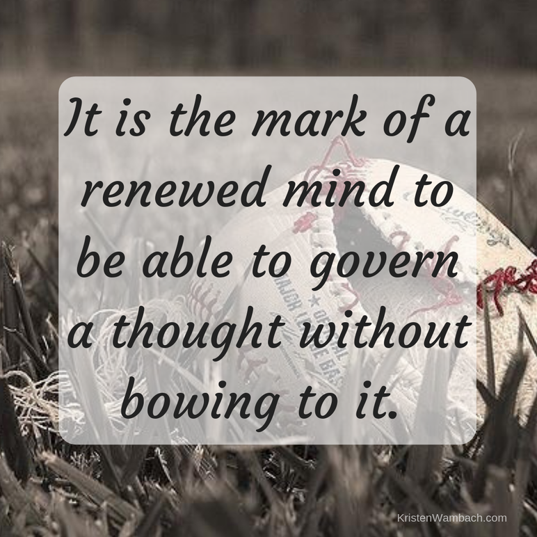 It is the mark of a renewed mind to be able to govern a thought without bowing to it Kristen Wambach